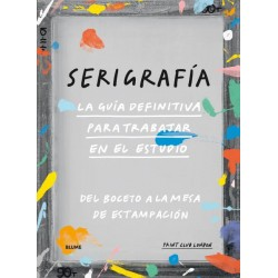 SERIGRAFIA. LA GUIA DEFINITIVA PARA TRABAJAR EN EL ESTUDIO