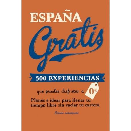 ESPAÑA GRATIS. 500 EXPERIENCIAS QUE PUEDES DISFRUTAR A 0 EUROS. PLANES E IDEAS PARA LLENAR TU TIEMPO LIBRE SIN VACIAR TU CARTERA