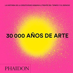 30.000 AÑOS DE ARTE. LA HISTORIA DE LA CREATIVIDAD HUMANA A TRAVES DEL TIEMPO Y DEL ESPACIO