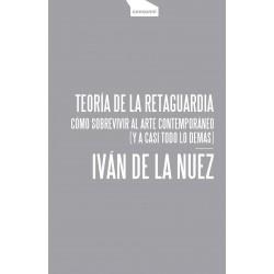 TEORIA DE LA RETAGUARDIA. COMO SOBREVIVIR AL ARTE CONTEMPORANEO (Y A CASI TODO LO DEMAS)